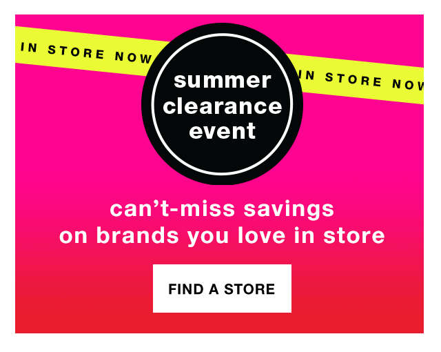 In Store Now   Summer Clearance Event: Can't-Miss Savings on Brands You Love In Store - Find a Store