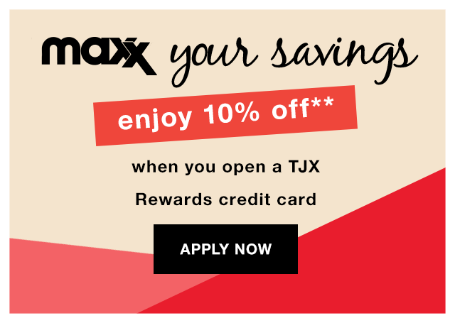 Maxx Your Savings: Enhjoy 10% off** when you open a TJX Rewards credit card - Apply Now